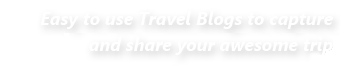 Easy to use Travel Blogs to capture and share your awesome trip